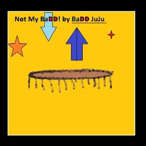 NotMyBaDD by BaDD JuJu